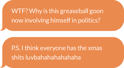 """Two chat bubbles. One with """"WTF? Why is this greasball goon now involving himself in politics?"""" The other with """"P.S. I think everyone has the xmas shits luvbahahahahahaha"""""""