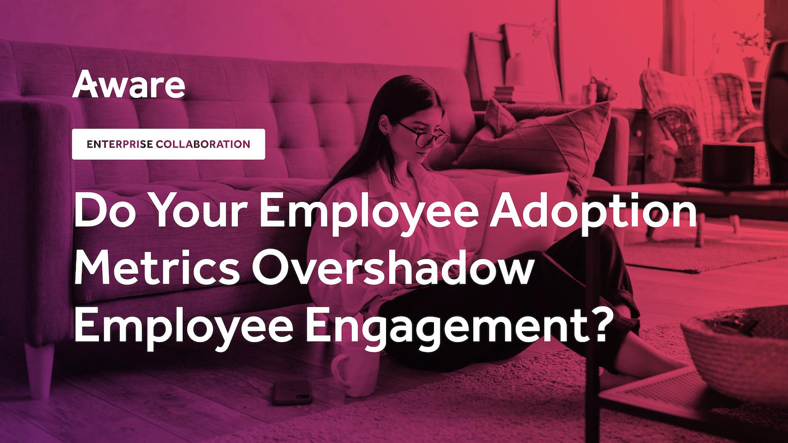 Do Your Employee Adoption Metrics Overshadow Employee Engagement?